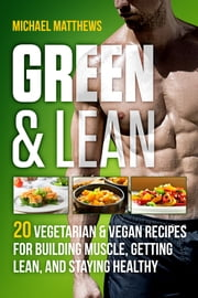 Green & Lean - 20 Vegetarian and Vegan Recipes for Building Muscle, Getting Lean, and Staying Healthy ebook by Michael Matthews