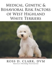 Medical, Genetic & Behavioral Risk Factors of West Highland White Terriers ebook by ROSS D. CLARK, DVM