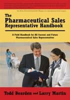 The Pharmaceutical Sales Representative Handbook - A Field Handbook for All Current and Future Pharmaceutical Sales Representatives ebook by Todd Bearden, Larry Martin