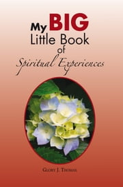 My Big Little Book of Spiritual Experiences ebook by Glory J. Thomas