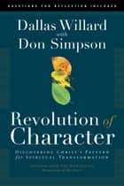 Revolution of Character - Discovering Christ's Pattern for Spiritual Transformation ebook by Dallas Willard, Donald Simpson