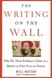 The Writing on the Wall - Why We Must Embrace China as a Partner or Face It as an Enemy ebook by Will Hutton