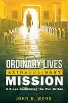Ordinary Lives Extraordinary Mission - Five Steps to Winning the War Within ebook by John Wood