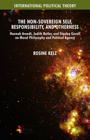 The Non-Sovereign Self, Responsibility, and Otherness - Hannah Arendt, Judith Butler, and Stanley Cavell on Moral Philosophy and Political Agency ebook by Dr Rosine Kelz