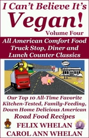 I Can't Believe It's Vegan! Volume 4: All American Comfort Food Truck Stop, Diner and Lunch Counter Classics: Our Top 10 All-Time Favorite Kitchen-Tested, Family-Feeding, Down Home Delicious American Road Food Recipes ebook by Felix Whelan,Caroll Ann Whelan