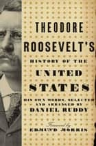 Theodore Roosevelt's History of the United States - His Own Words, Selected and Arranged by Daniel Ruddy ebook by Daniel Ruddy