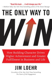 The Only Way to Win - How Building Character Drives Higher Achievement and Greater Fulfillment in Business and Life ebook by Jim Loehr