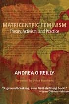 Matricentric Feminism - Theory, Activism, Practice ebook by Andrea O'Reilly