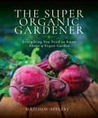 The Super Organic Gardener - Everything You Need to Know About a Vegan Garden ebook by
