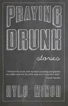 Praying Drunk ebook by Kyle Minor
