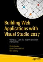 Building Web Applications with Visual Studio 2017 - Using .NET Core and Modern JavaScript Frameworks ebook by Philip Japikse, Kevin Grossnicklaus, Ben Dewey