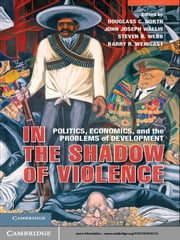 In the Shadow of Violence - Politics, Economics, and the Problems of Development ebook by Douglass C. North,John Joseph Wallis,Steven B. Webb,Barry R. Weingast