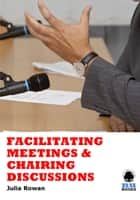 Facilitating Meetings and Chairing Discussions ebook by Julia Rowan