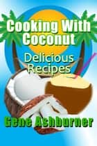 Cooking With Coconut: Delicious Recipes ebook by Gene Ashburner