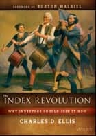 The Index Revolution - Why Investors Should Join It Now ebook by Charles D. Ellis, Burton G. Malkiel