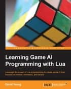 Learning Game AI Programming with Lua ebook by David Young