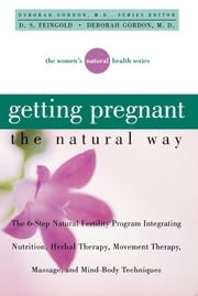Getting Pregnant the Natural Way - The 6-Step Natural Fertility Program Integrating Nutrition, Herbal Therapy, Movement Therapy, Massage, and Mind-Body Techniques ebook by D. S. Feingold,Deborah Gordon