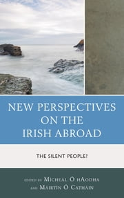 New Perspectives on the Irish Abroad - The Silent People? ebook by Mícheál Ó hAodha,Máirtín Ó Catháin,David Convery,Barry Crosbie,Paul Darby,Juan José Delaney,Stephen Moore,Jason R. Myers,Sarah O'Brien,Gráinne O'Keeffe-Vigneron,Bernadette Sweeney,Bill Tobin