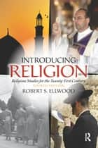 Introducing Religion - Religious Studies for the Twenty-First Century ebook by Robert Ellwood