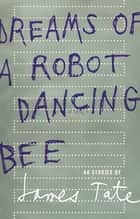 Dreams of a Robot Dancing Bee ebook by James Tate