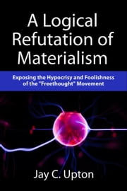 "A Logical Refutation of Materialism: Exposing the Hypocrisy and Foolishness of the ""Freethought"" Movement ebook by Jay C. Upton"