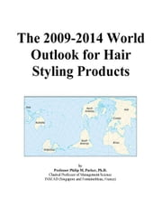The 2009-2014 World Outlook for Hair Styling Products ebook by ICON Group International, Inc.
