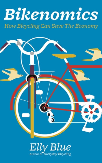 Bikenomics - How Bicycling Can Save The Economy ebook by Elly Blue