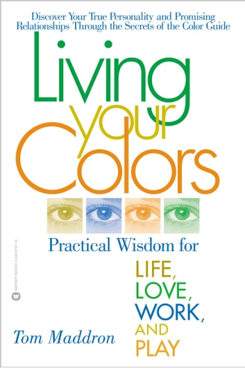 Living Your Colors - Practical Wisdom for Life, Love, Work, and Play ebook by Tom Maddron