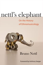 Nettl's Elephant: On the History of Ethnomusicology ebook by Bruno Nettl