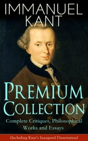 IMMANUEL KANT Premium Collection: Complete Critiques, Philosophical Works and Essays (Including Kant's Inaugural Dissertation) - Biography, The Critique of Pure Reason, The Critique of Practical Reason, The Critique of Judgment, Philosophy of Law, The Metaphysical Elements of Ethics, Perpetual Peace and more ebook by Immanuel Kant,J. M. D. Meiklejohn,T. K. Abbott,J. H. Bernard,William Hastie,Thomas De Quincey,Paul Carus,W. J. Eckoff,Emanuel F. Goerwitz,R. B. Haldane