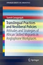 Translingual Practices and Neoliberal Policies - Attitudes and Strategies of African Skilled Migrants in Anglophone Workplaces ebook by Suresh Canagarajah