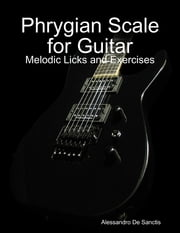 Phrygian Scale for Guitar - Melodic Licks and Exercises ebook by Alessandro De Sanctis