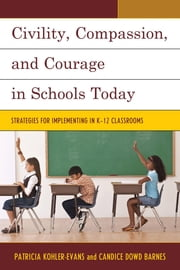 Civility, Compassion, and Courage in Schools Today - Strategies for Implementing in K-12 Classrooms ebook by Patricia Kohler-Evans,Candice Dowd Barnes