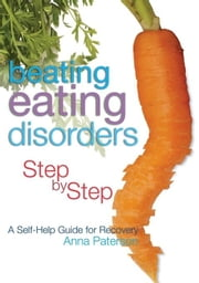 Beating Eating Disorders Step by Step: A Self-Help Guide for Recovery ebook by Paterson, Anna