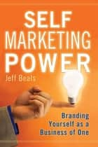 Self Marketing Power: Branding Yourself as a Business of One ebook by Jeff Beals