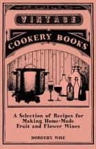A Selection of Recipes for Making Home-Made Fruit and Flower Wines ebook by Dorothy Wise