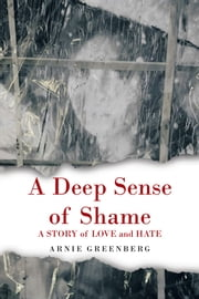 A Deep Sense of Shame - A STORY of LOVE and HATE ebook by Arnie Greenberg