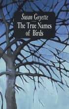 The True Names of Birds ebook by Sue Goyette