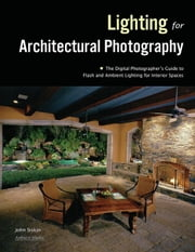 Photographing Architecture: Lighting, Composition, Postproduction, and Marketing Techniques ebook by Siskin, John