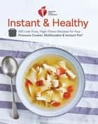 American Heart Association Instant and Healthy - 100 Low-Fuss, High-Flavor Recipes for Your Pressure Cooker, Multicooker and Instant Pot ® ebook by American Heart Association