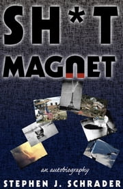 Sh*t Magnet: An Autobiography ebook by Stephen J. Schrader