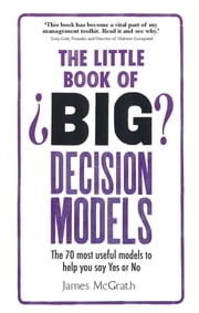 The Little Book of Big Decision Models - The 70 most useful models to help you say Yes or No ebook by Dr Jim McGrath
