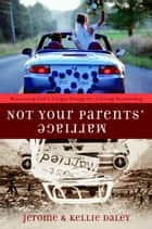 Not Your Parents' Marriage - Bold Partnership for a New Generation ebook by Jerome Daley