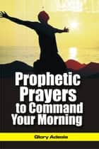 Prophetic Prayers to Command your Morning ebook by Dr. Glory Adeola