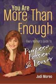 You Are More Than Enough - Every Wonan's Guide to Purpose, Passion and Power ebook by Judi Moreo