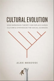 Cultural Evolution - How Darwinian Theory Can Explain Human Culture and Synthesize the Social Sciences ebook by Alex Mesoudi