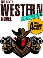 The Sixth Western Novel MEGAPACK ®: 4 Novels of the Old West ebook by Jackson Gregory,Walker A. Tompkins,Allan K. Echols,Will Cook