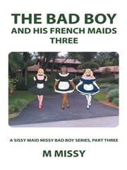 The Bad Boy and his French Maids, Three - A sissy maid missy bad boy series, part three ebook by m missy