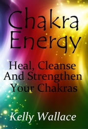 Chakras - Clear, Heal and Strengthen Your Energy Centers ebook by Kelly Wallace