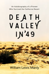 Death Valley in '49 - An Autobiography of a Pioneer Who Survived the California Desert ebook by William Lewis Manly
